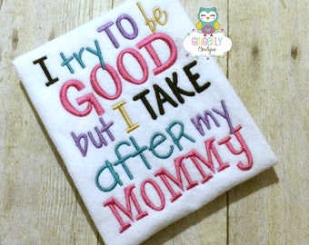 I Try to be Good But I take After my Mommy Shirt or Bodysuit, Mothers Day, Mommy's Girl, I Love Mom Shirt, Mommy is my friend, I love mommy
