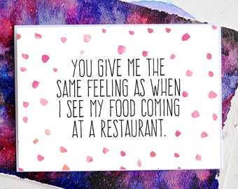 Funny Love Card - You Give Me The Same Feeling As When I See My Food Coming At A Restaurant  - Valentine's Day - Love - Free UK Postage!