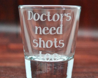 Doctors Need Shots Too - Glass Etched Shot Glass - Gift for Doctors - Personalized Shot Glasses - Gift for Medical Student - Doctor Gifts