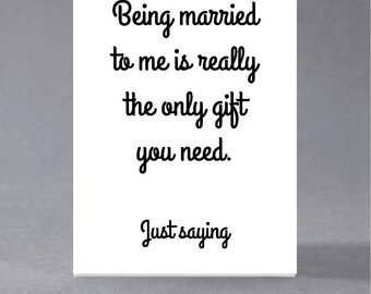Anniversary, birthday, valentine, anti valentine card - Being married to me is really the oly gift you need. Just saying.