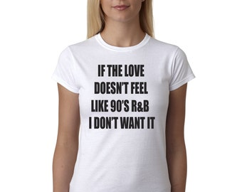 Women's T-Shirt 90's RnB Love - If the Love Doesn't Feel Like 90's R&B I Don't Want It- Ladies Tee, Fashion, Humor, Born in the 90's
