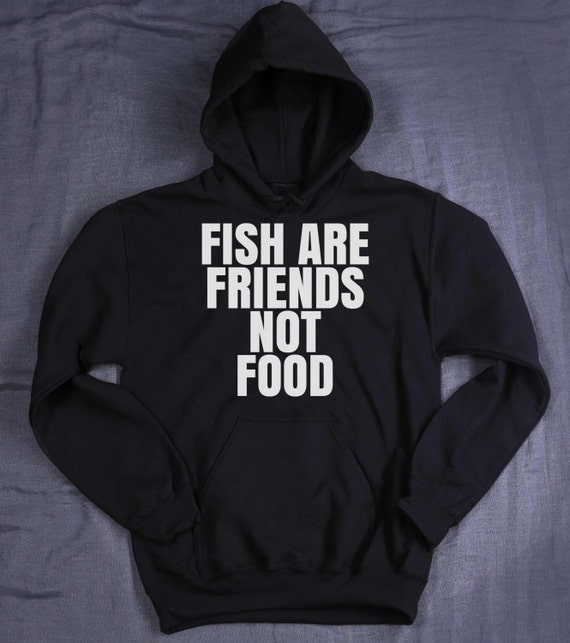 Fish are friends not food hoodie slogan funny vegan vegetarian for Fish are friends not food