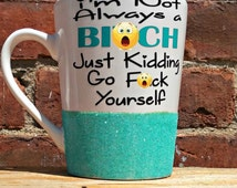 I'm Not Always a BI*CH Just Kidding Go F*CK Yourself mug, funny coffee cup, glitter mug, bad word mug, gifts for her, sparkly coffee cup