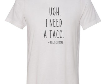 gilmore girls tshirt, ugh i need a taco, rory gilmore quote
