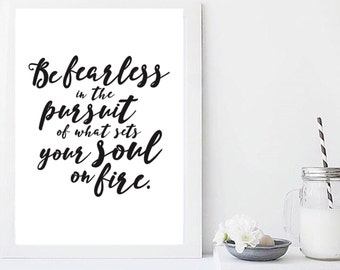 Be fearless in the pursuit of what sets your soul on fire print