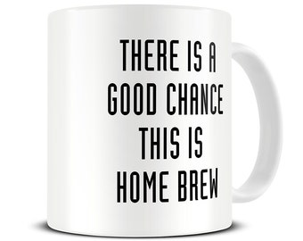 There is a Good Chance This is Home Brew Mug - craft beer gifts - fathers day birthday christmas gift - MG402