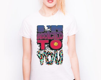 Printed t-shirt for her - I'm addicted to you