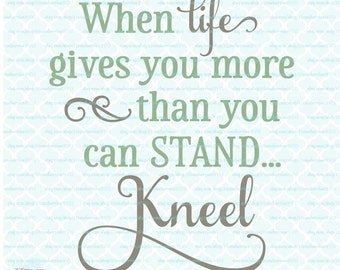 Christian Prayer Quote - When Life Gives You More Than You Can Stand Kneel - svg dxf eps jpg ai files for Cricut Silhouette & other machines