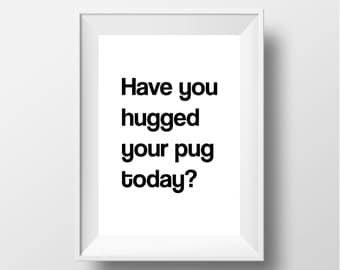 Have You Hugged Your Pug Today? Digital Art Print [INSTANT DOWNLOAD]