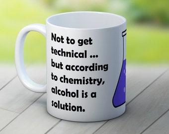 Not to get technical, but according to science alcohol is a solution - Fun Coffee Tea Mug