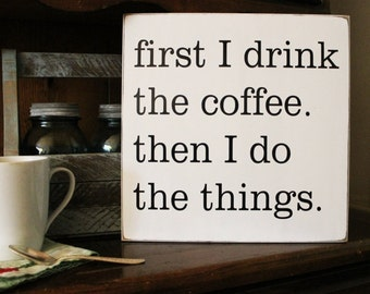 Coffee Sign First I Drink The Coffee Then I Do The Things Wood Plaque, Kitchen Decor, Coffee Lover, Signs with Sayings