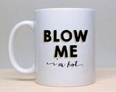 Blow Me Mug, I'm Hot Coffee Mug, Funny Mug, 2 sided mug