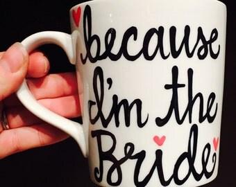 because I'm the bride mug - bride mug - wedding - maid of honor - bridesmaid mugs wedding gift bachelorette gift- wedding favor- bride to be