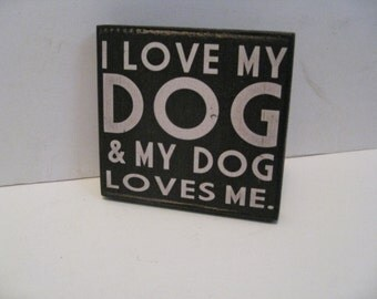 I love my dog and my dog loves me  5  1/2 x  5  1/2 inches primitive wall sign quote home decor