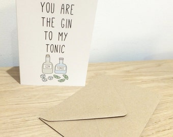 You are the Gin to my Tonic Greetings Card - Birthday, Valentines, Father's Day, Mother's Day