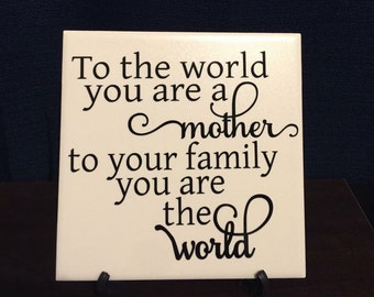 To the world your a Mother to your Family you are the World 6x6 Tile