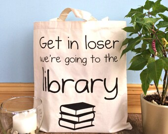 Book Tote - Get In Loser We're Going To The Library Tote - Funny Tote - Cotton Tote Bag - Literary Tote - Bookish Tote - Market Bag