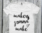 Makers Gonna Make Tee ~ Classic Tee ~ Gifts for Her ~ Shop Owner Shirt