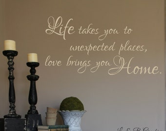 Life takes you to unexpected places Love brings you Home-Vinyl Wall Decal- Entryway Decor- Home Decor- Family Wall Decor- Wall Decor-