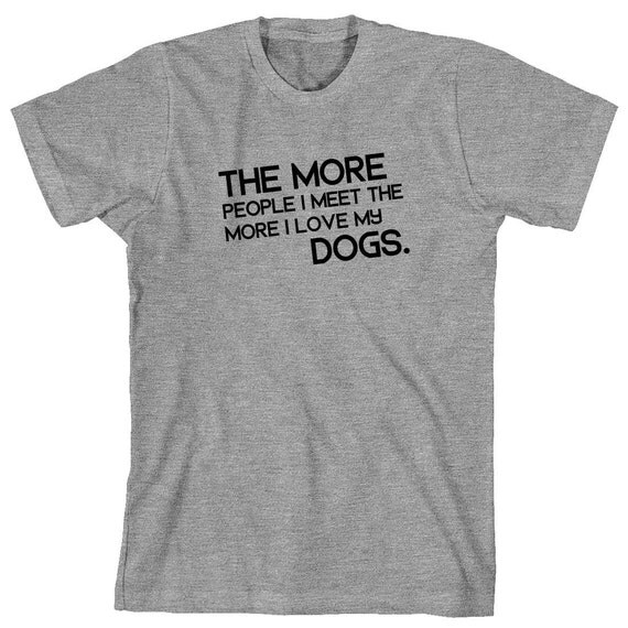 The More People I Meet The More I Love My Dogs (text) Shirt - dog mom, dog dad, pets, gift idea - ID: 1584