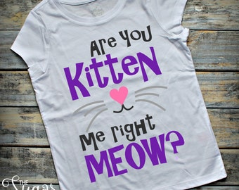 Are you kitten me right meow? Shirt, Girls Shirt, Funny Shirt, Cat Shirt, Kitten Shirt, Kitty Shirt, Handmade, Made To Order