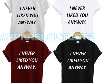 i never liked you anyway  t shirt magic funny nap dislike morning fantasy person quote tumblr fashion swag dope famous unisex