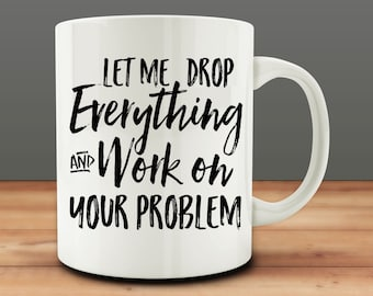 Coworker Office Gift Idea, Let Me Drop Everything and Work on Your Problem Mug, Funny Mug (M931-rts)