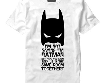 Im Not Saying Im Batman But Have You Ever Seen Us In The Same Room Together? Black On White T-Shirt - Batman, Room