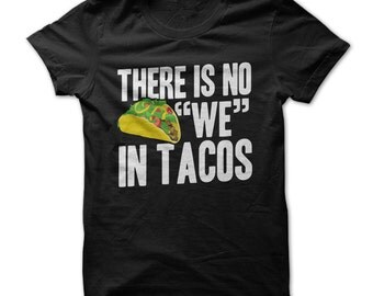 """There Is No """"WE"""" In Tacos  - Funny Taco T-Shirt - Made on Demand"""