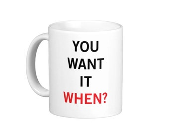 You Want it When Coffee Mug hs0153