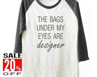 The Bags Under My Eyes Are Designer tshirt workout shirt women t shirt baseball tshirt 3/4 sleeve shirt unisex size S M L