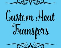 Custom Heat Transfers for T-Shirts, Tote Bags, Pillows, Etc.