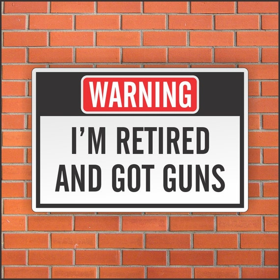 Im Retired And Got Guns Funny Warning Sign Funny Sign