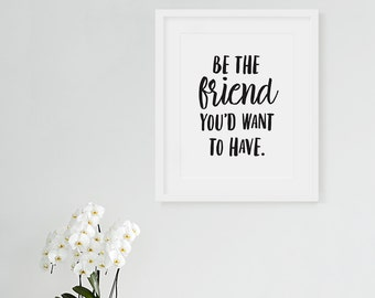 Be The Friend - Art Print, Typography Art Print, Motivational Print, Matte Print, Friend Print, Friend You Want, Friends