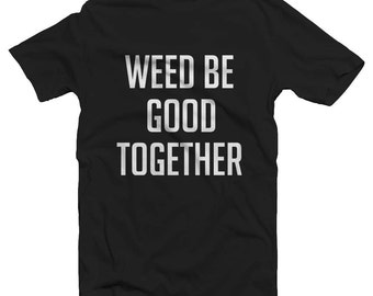 Weed Be Good Together Funny T Shirt 420 Top