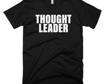 Thought Leader T-Shirt -  Thinker, Startup, CEO, Founders, Oprah, Steve jobs, Mens, Womens, Ladies, Kids, 100% cotton tee