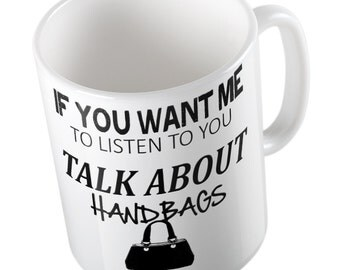 If You Want Me To Listen Talk about HANDBAGS Mug