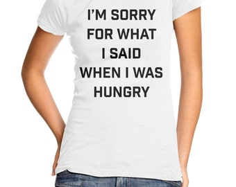 I'm Sorry For What I Said When I Was Hungry women's t-shirt
