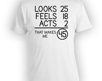 Funny Birthday Shirt 45th Birthday Gift Ideas Bday T Shirt Looks 25 Feels 18 Acts 2 That Makes Me 45 Years Old Mens Ladies Tee - BG72