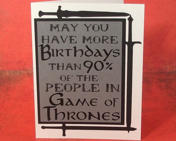 May you have more birthdays than 90% of the people in Game of Thrones- Grey with Black and Black ink lettering - blank inside