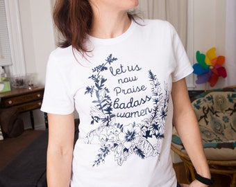 Feminist Shirt: Let Us Now Praise Badass Women, CUSTOM Feminism Shirt size S-3XL