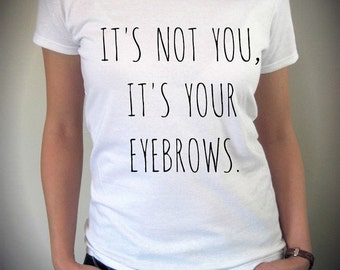 It's not you It's your EYEBROWS shirt funny screenprint cotton Tee Shirt
