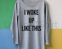 I Woke Up Like This Shirt Long Sleeve TShirt T Shirt Tee Shirts Softly Women – size S M L