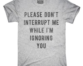 Please Don't Interrupt Me While Ignoring You T-Shirt, Hoodie, Tank Top, Gifts