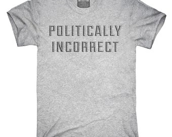 Politically Incorrect T-Shirt, Hoodie, Tank Top, Gifts