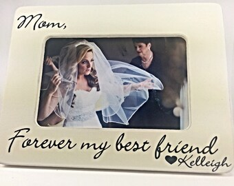 Mother of Bride Gift Mother of the Bride Picture Frame Gift for Mother of the Bride Mom Forever my best friend 4x6 opening