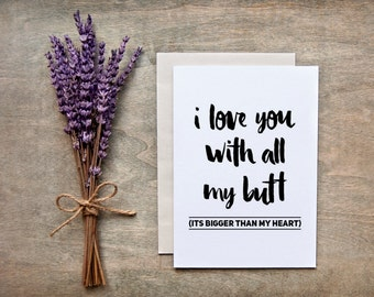 """Love / Valentine Card - Funny - """"I love you  with all my butt (its bigger than my heart)"""""""
