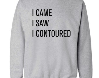 I came I saw I contoured sweater hoodie foundation makeup hipster instagram tumblr slogan funny joke conquered Veni vidi vici lipstick 1206