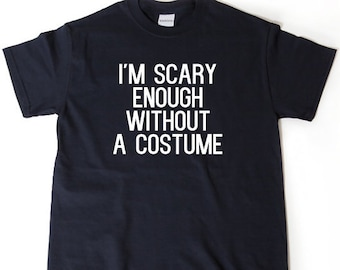 I'm Scary Enough Without A Costume T-shirt Funny Halloween Spooky Ghost Hilarious Tee Shirt