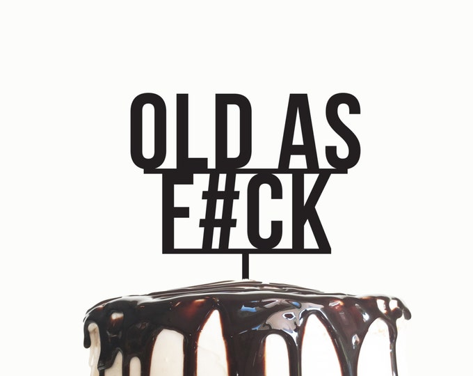 Adult Birthday Cake Topper - Old As F#ck - Acrylic or Wood